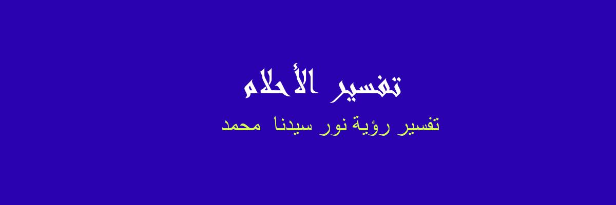 تفسير رؤية نور سيدنا  محمد في المنام