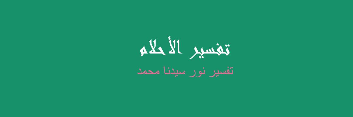 تفسير نور سيدنا محمد في المنام