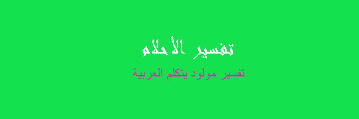 تفسير مولود يتكلم العربية في المنام