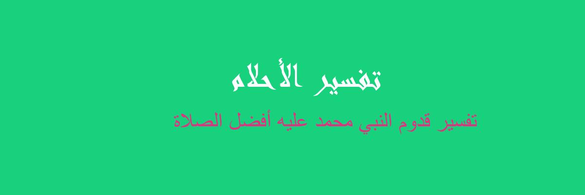 تفسير قدوم النبي محمد عليه أفضل الصلاة في المنام