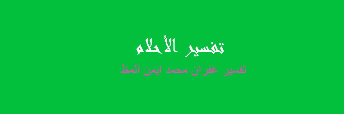 تفسير غفران محمد ايمن المظ في المنام