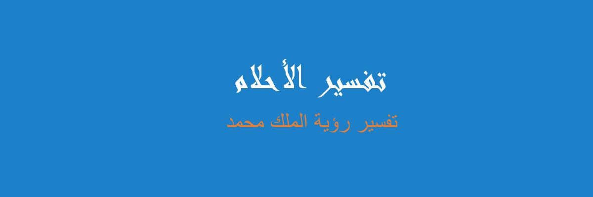 تفسير رؤية الملك محمد في المنام