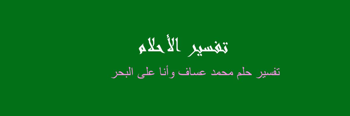 تفسير محمد عساف وأنا على البحر في المنام
