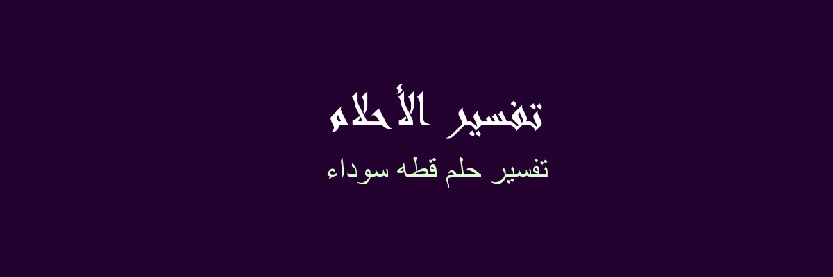 تفسير حلم قطه سوداء في المنام