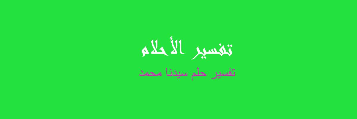 تفسير حلم سيدنا محمد  في المنام
