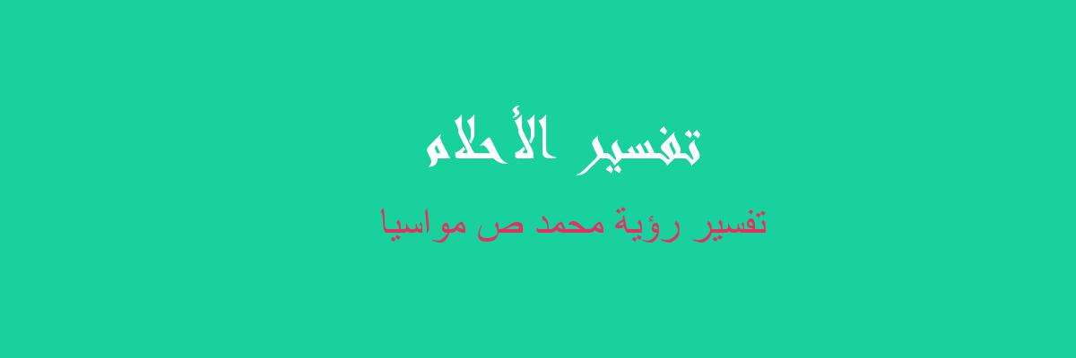 تفسير رؤية محمد ص مواسيا في المنام