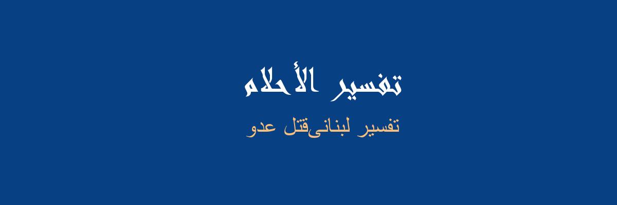 تفسير لبنانىقتل عدو في المنام رؤيا الاحلام