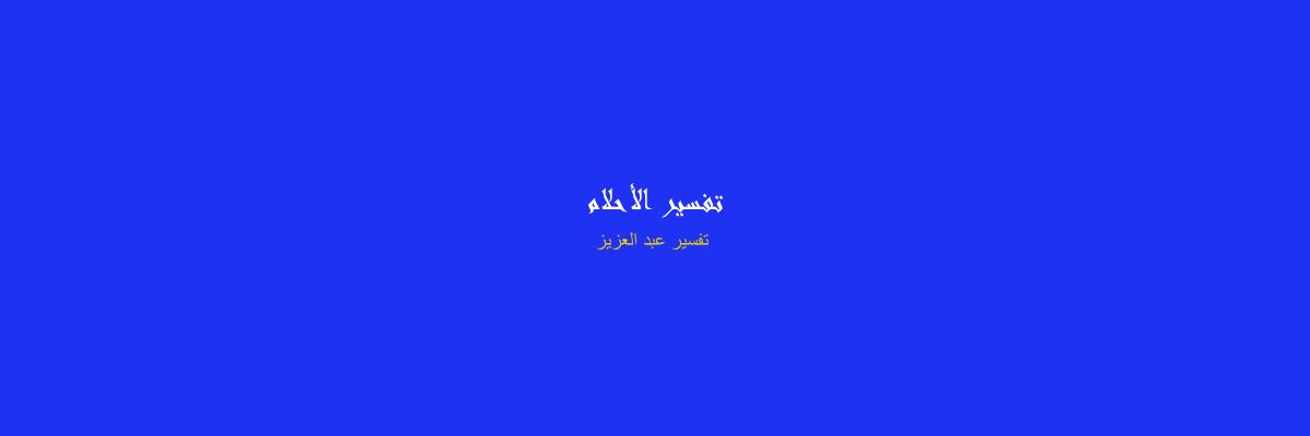 تفسير عبد العزيز في المنام - رؤيا الاحلام