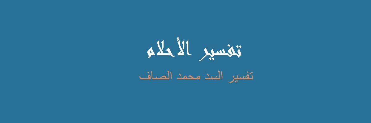 تفسير السد محمد الصاف في المنام