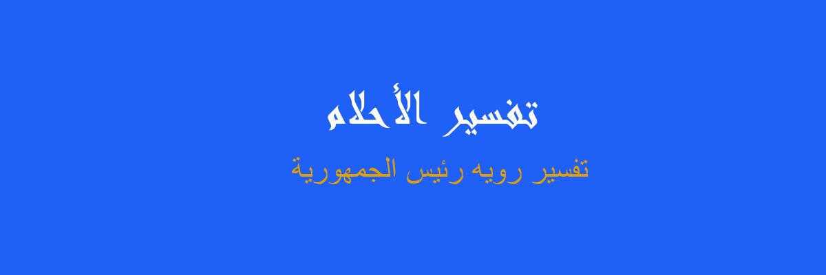 تفسير رويه رئيس الجمهورية في المنام