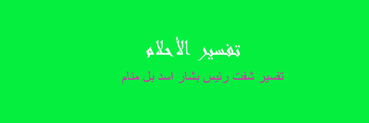 تفسير شفت رئيس بشار اسد بل منام في المنام