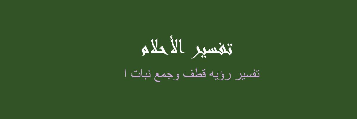 تفسير رؤيه قطف وجمع نبات ا في المنام