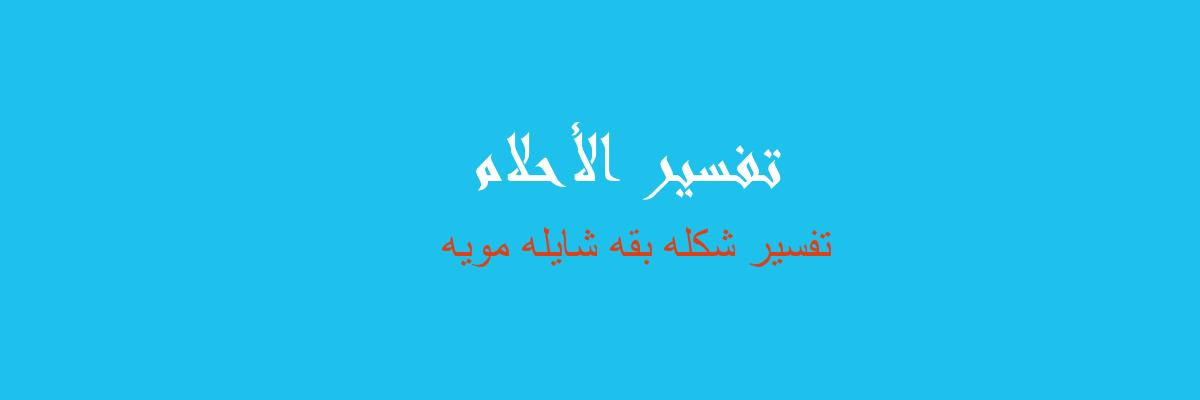 تفسير شكله بقه شايله مويه  في المنام