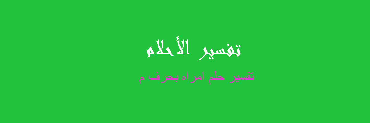 تفسير حلم امراه بحرف م في المنام