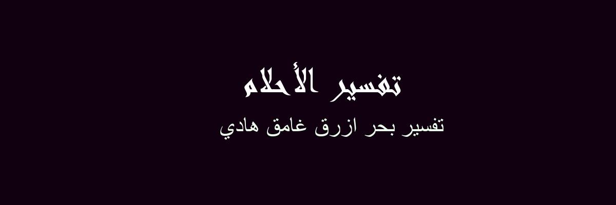تفسير بحر ازرق غامق هادي  في المنام
