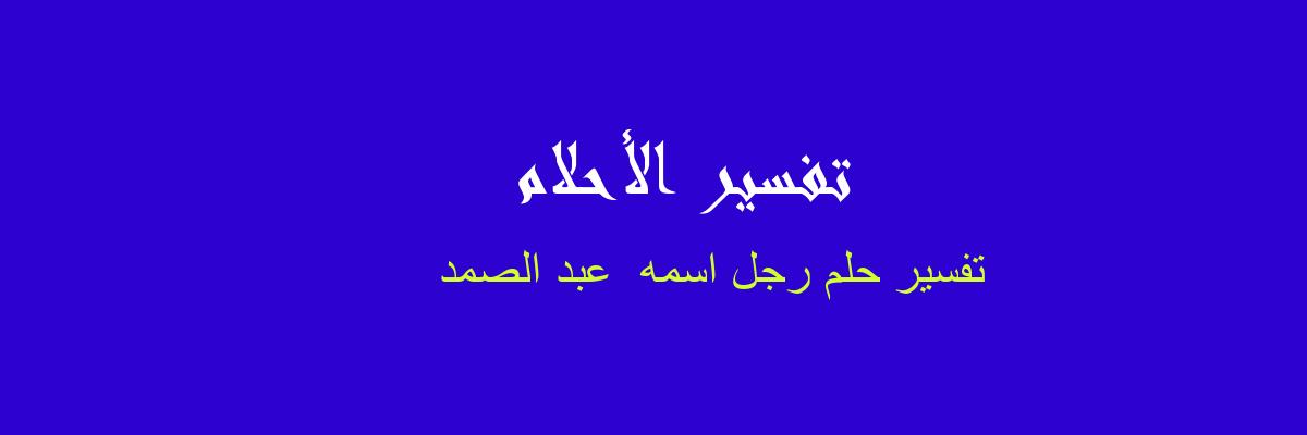 تفسير رجل اسمه عبد الصمد في المنام رؤيا الاحلام
