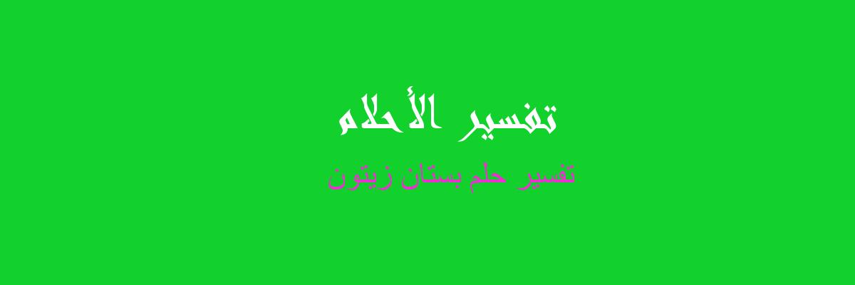 تفسير حلم بستان زيتون في المنام