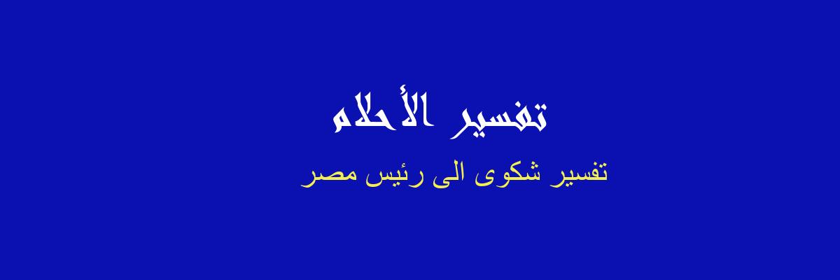 تفسير شكوى الى رئيس مصر في المنام