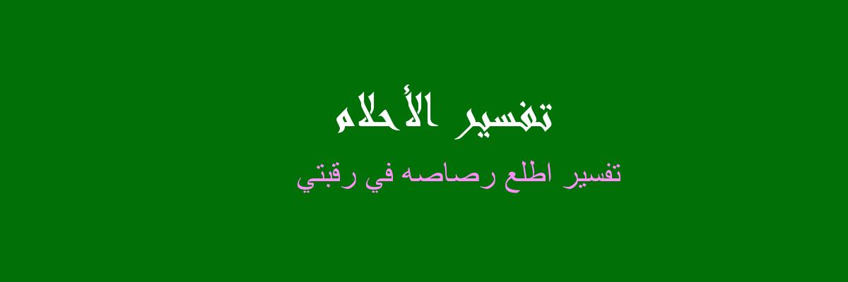 تفسير اطلع رصاصه في رقبتي في المنام