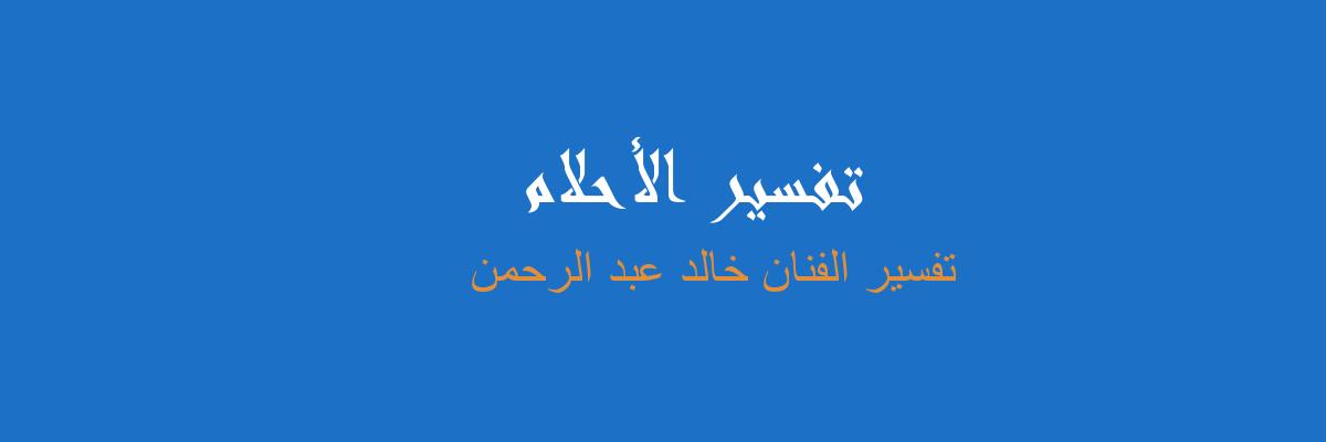 تفسير الفنان خالد عبدالرحمن في المنام رؤيا الاحلام