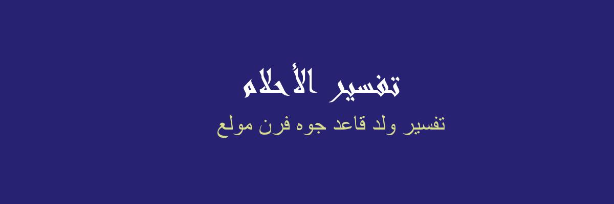 تفسير ولد قاعد جوه فرن مولع في المنام