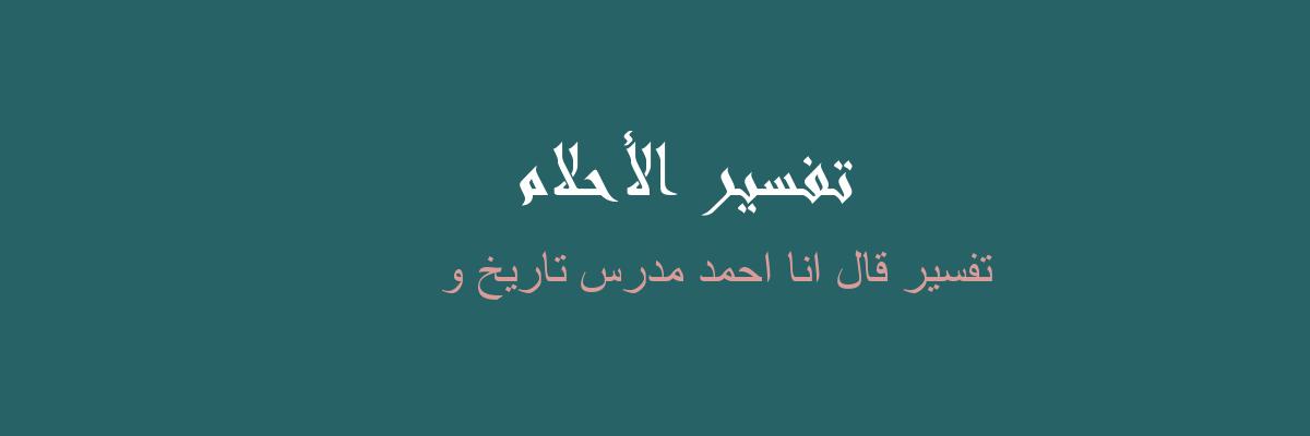 تفسير قال انا احمد مدرس تاريخ و في المنام