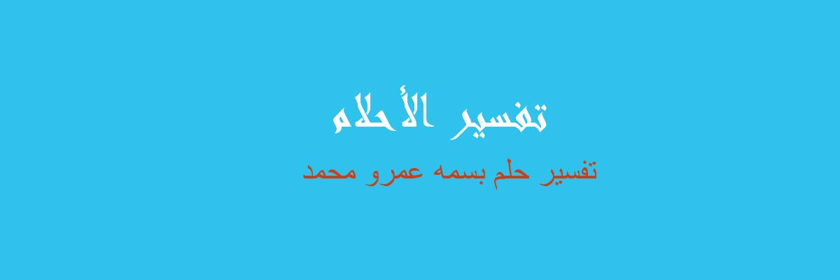 تفسير بسمه عمرو محمد في المنام